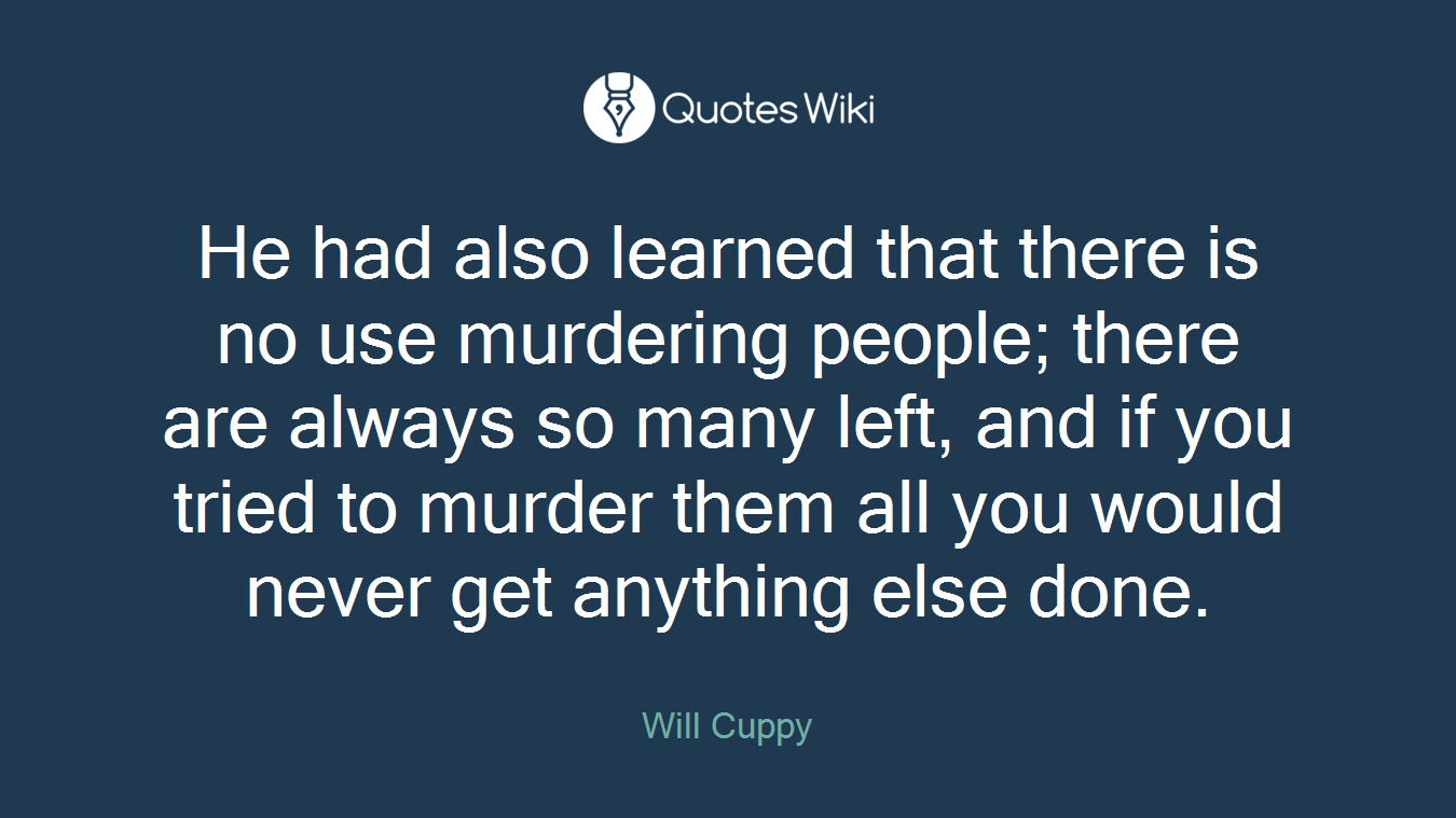 He had also learned that there is no use murdering people; there are always so many left, and if you tried to murder them all you would never get anything else done.