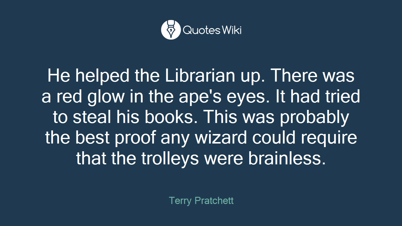 He helped the Librarian up. There was a red glow in the ape's eyes. It had tried to steal his books. This was probably the best proof any wizard could require that the trolleys were brainless.