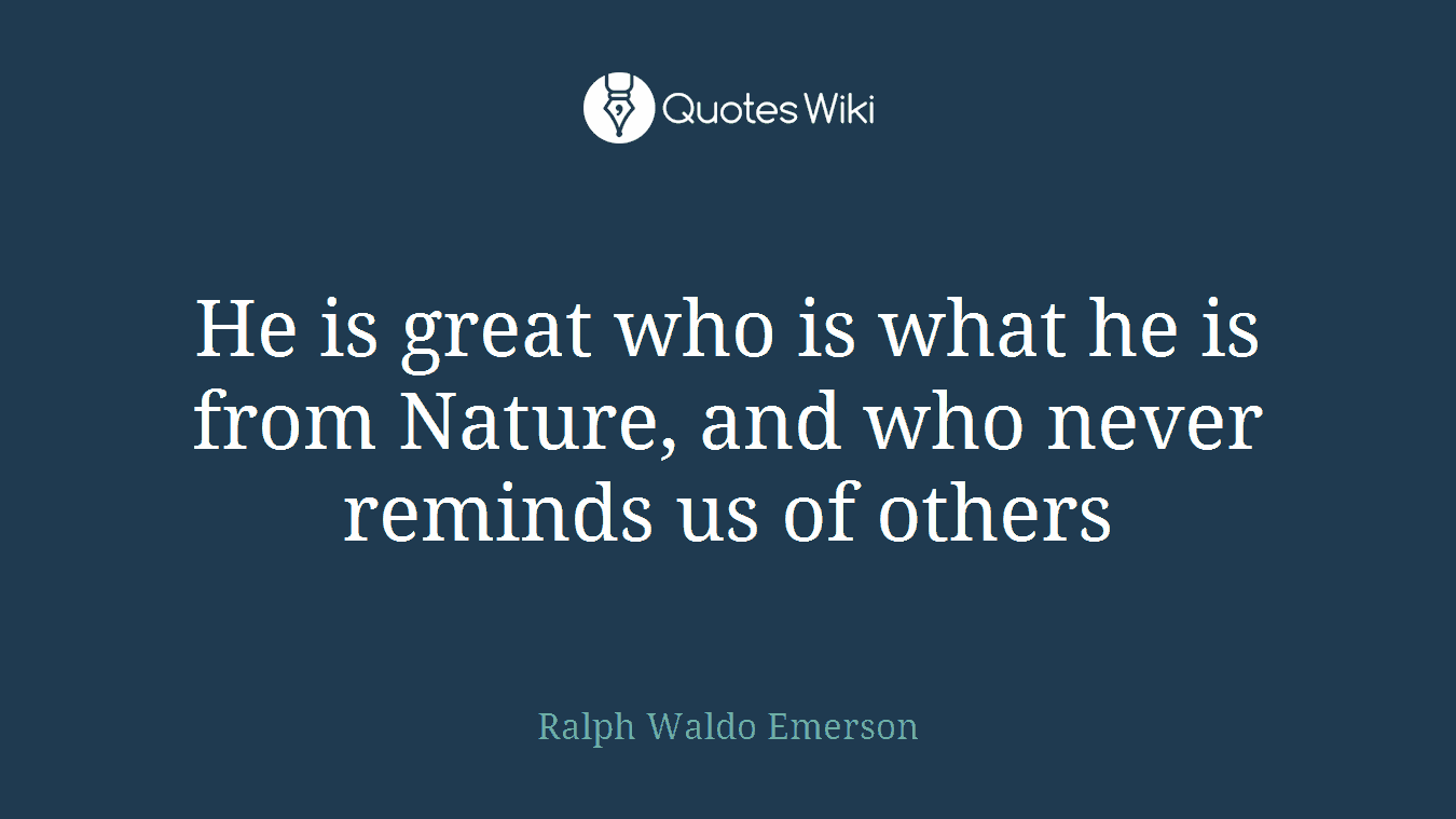 He is great who is what he is from Nature, and who never reminds us of others