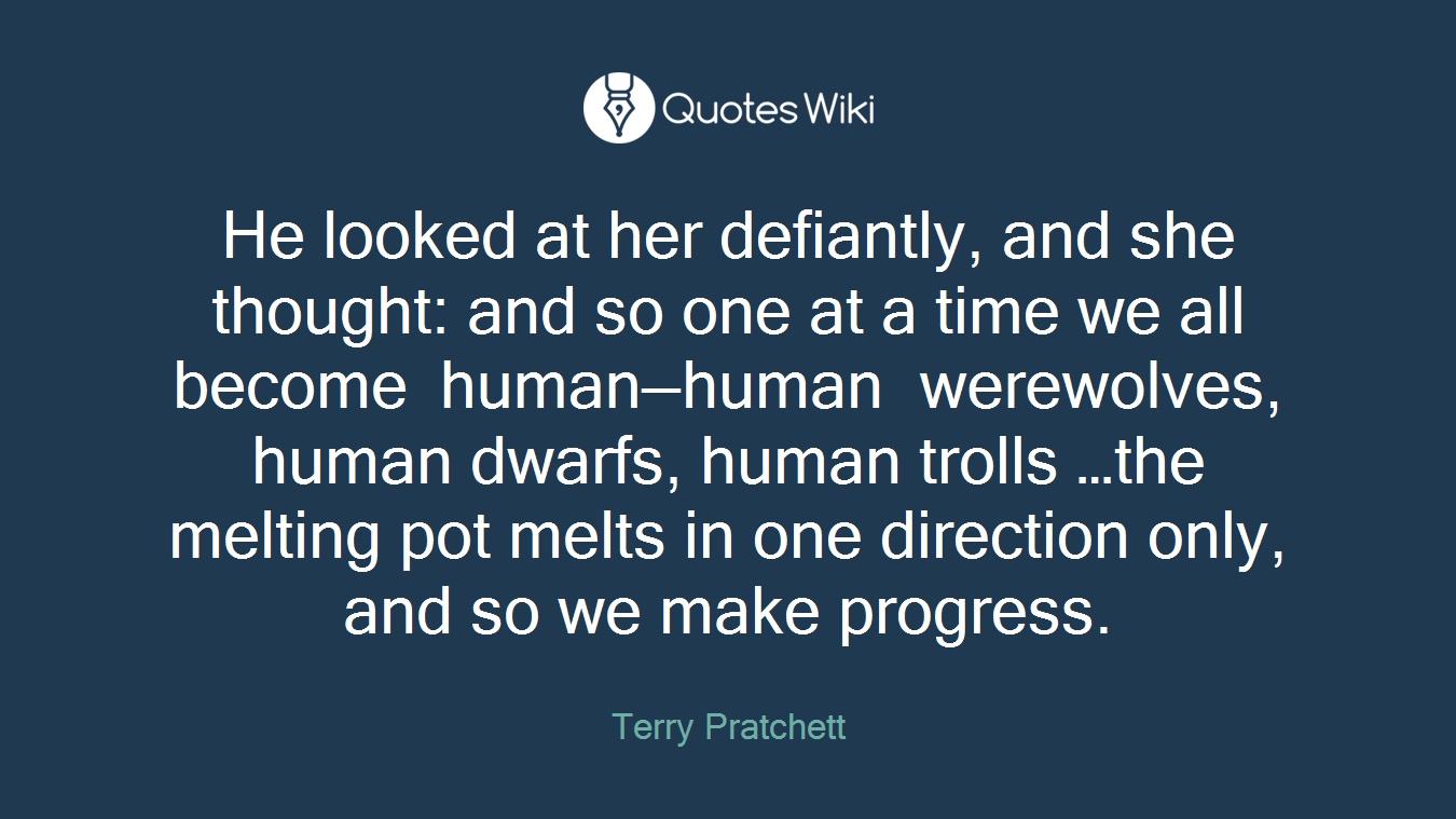 He looked at her defiantly, and she thought: and so one at a time we all become human—human werewolves, human dwarfs, human trolls …the melting pot melts in one direction only, and so we make progress.