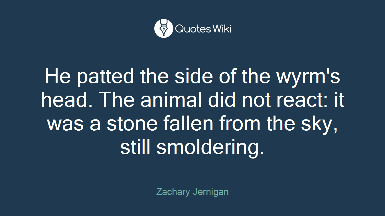 He patted the side of the wyrm's head. The animal did not react: it was a stone fallen from the sky, still smoldering.