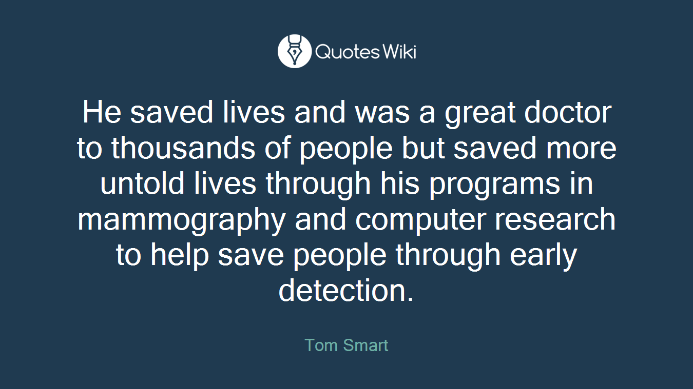 He saved lives and was a great doctor to thousands of people but saved more untold lives through his programs in mammography and computer research to help save people through early detection.