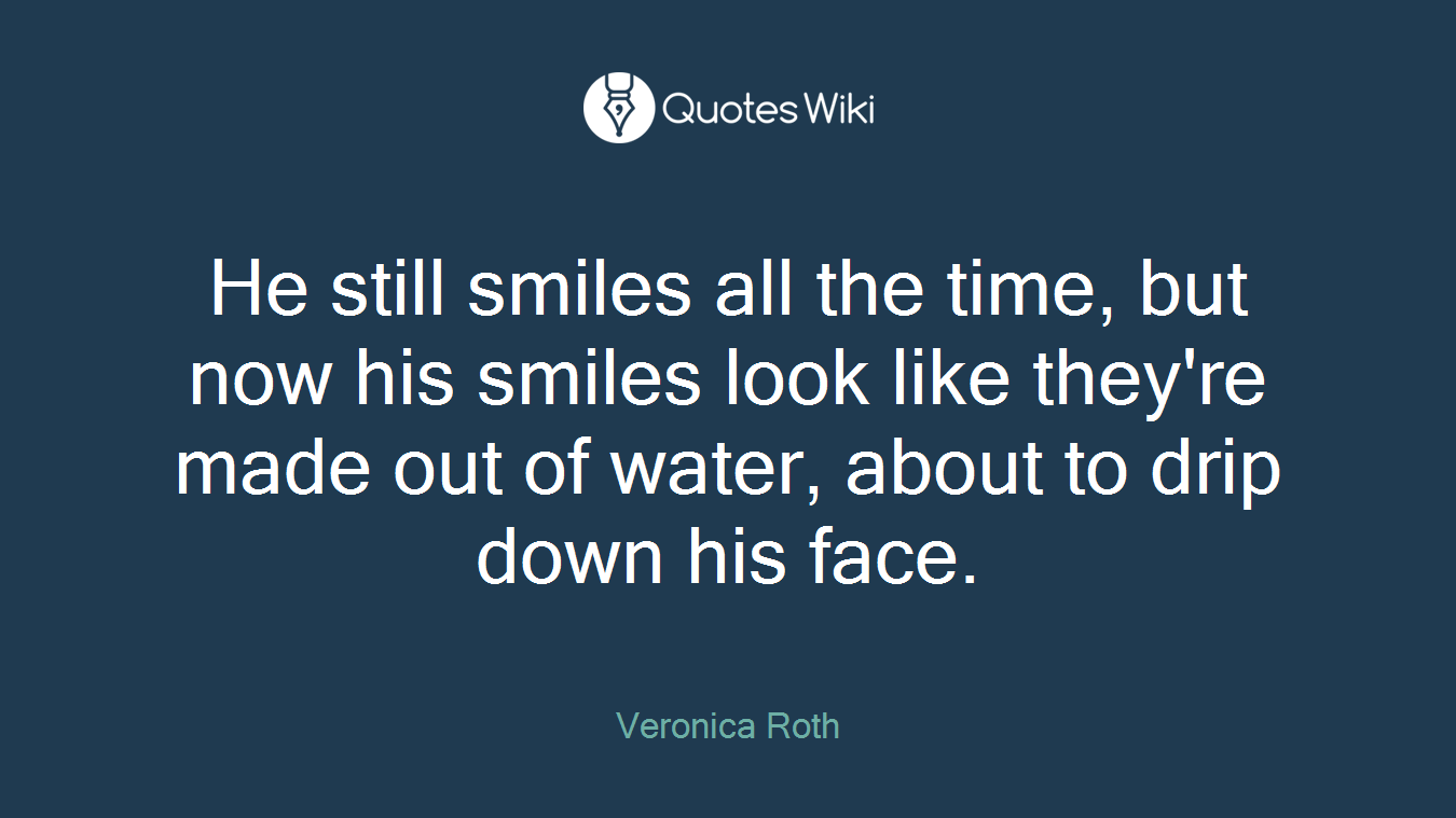 He still smiles all the time, but now his smiles look like they're made out of water, about to drip down his face.