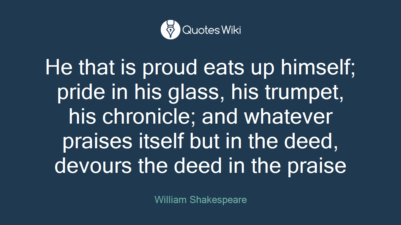 He that is proud eats up himself; pride in his glass, his trumpet, his chronicle; and whatever praises itself but in the deed, devours the deed in the praise