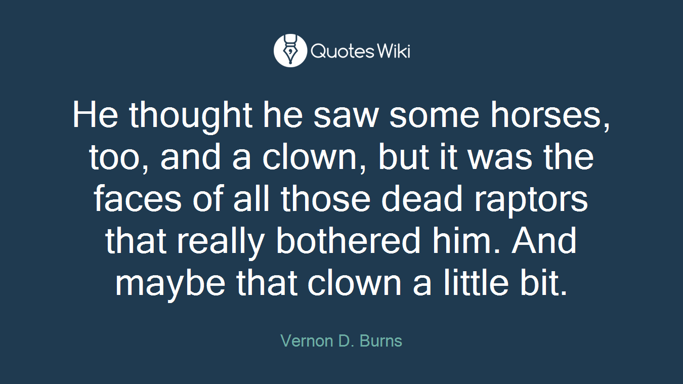 He thought he saw some horses, too, and a clown, but it was the faces of all those dead raptors that really bothered him. And maybe that clown a little bit.