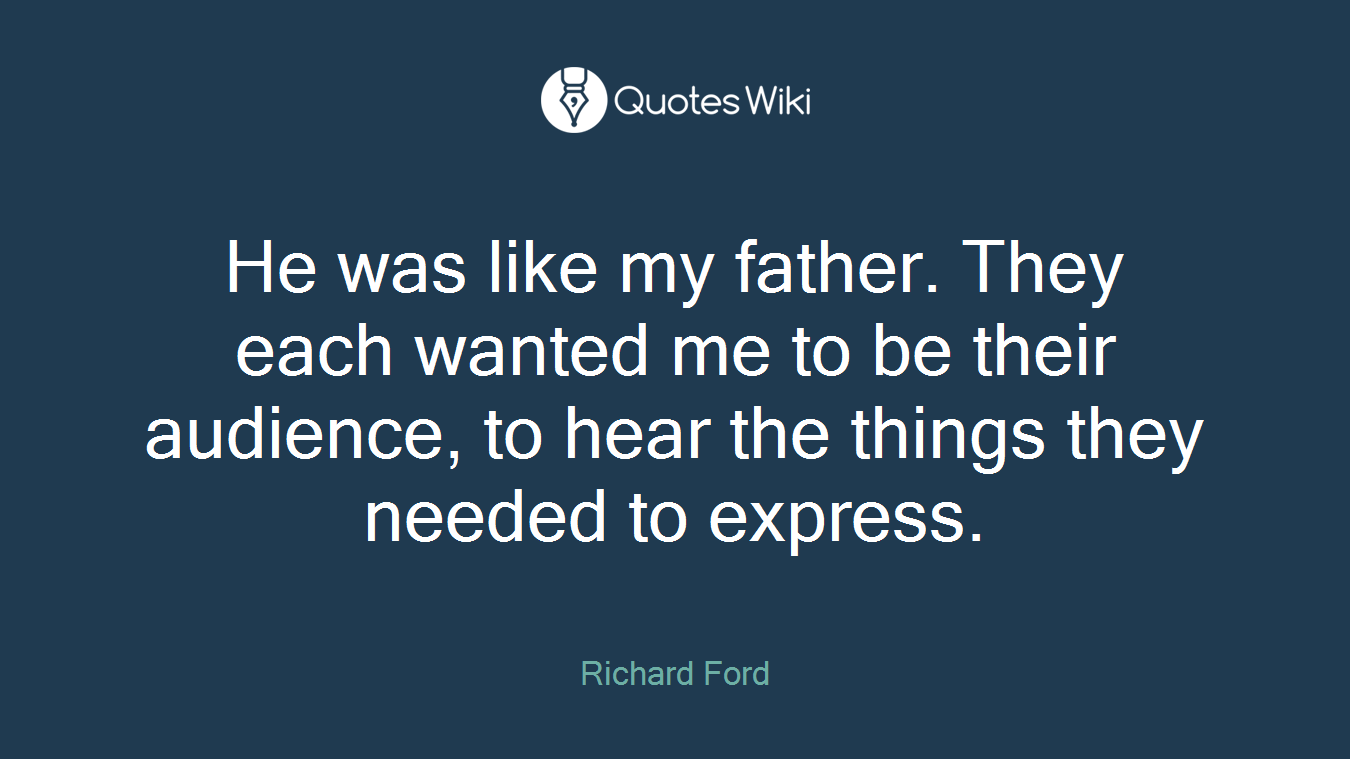 He was like my father. They each wanted me to be their audience, to hear the things they needed to express.