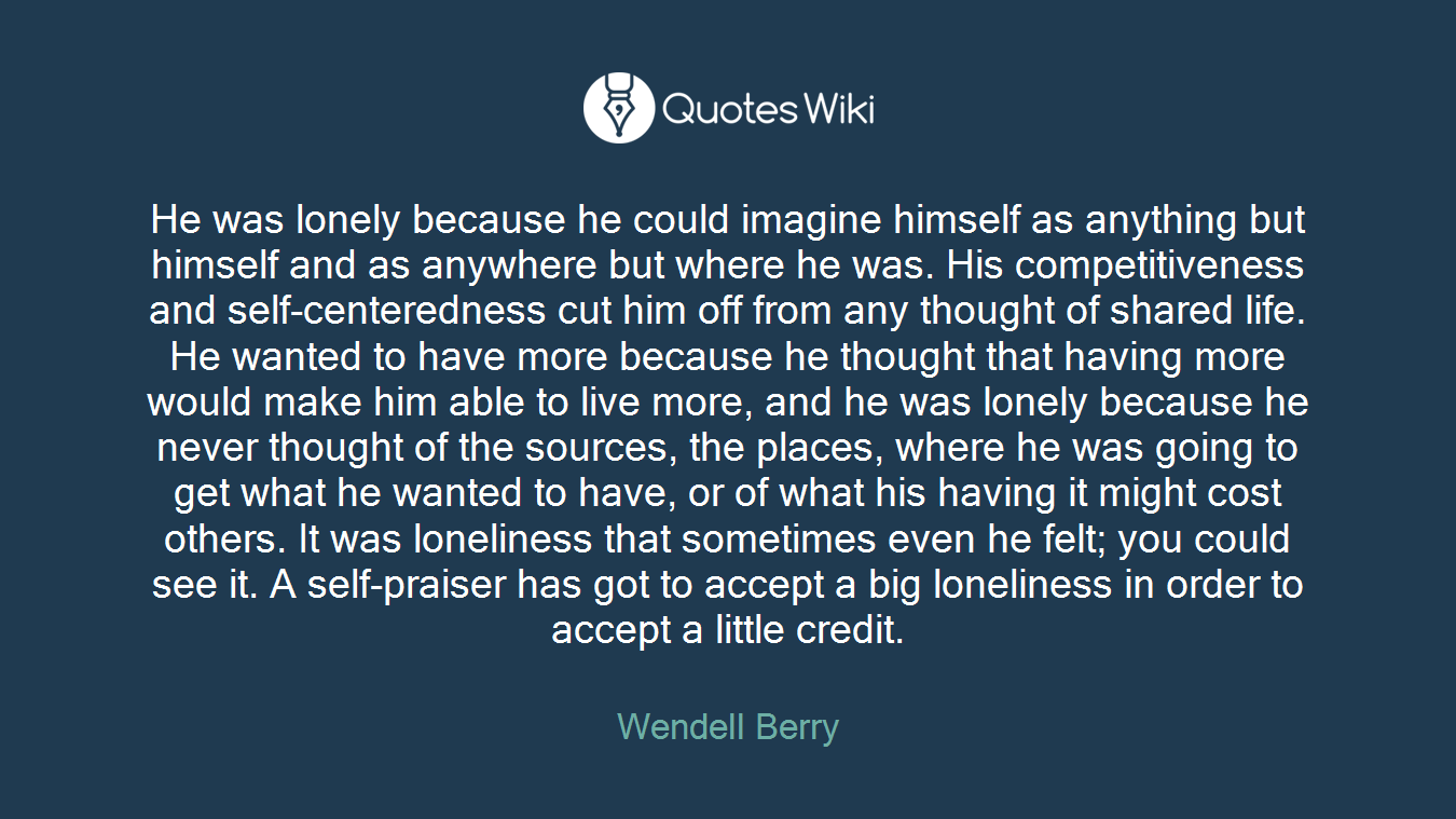 He was lonely because he could imagine himself as anything but himself and as anywhere but where he was. His competitiveness and self-centeredness cut him off from any thought of shared life. He wanted to have more because he thought that having more would make him able to live more, and he was lonely because he never thought of the sources, the places, where he was going to get what he wanted to have, or of what his having it might cost others. It was loneliness that sometimes even he felt; you could see it. A self-praiser has got to accept a big loneliness in order to accept a little credit.