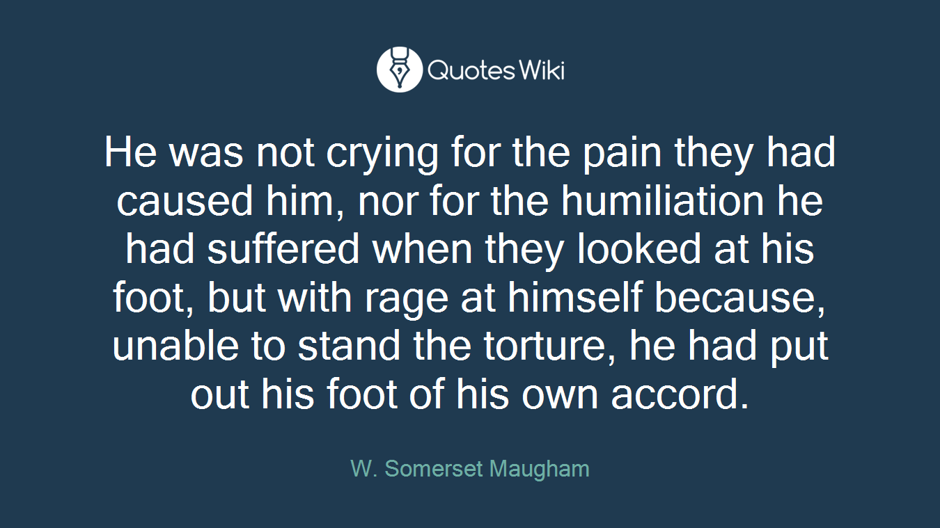 He was not crying for the pain they had caused him, nor for the humiliation he had suffered when they looked at his foot, but with rage at himself because, unable to stand the torture, he had put out his foot of his own accord.
