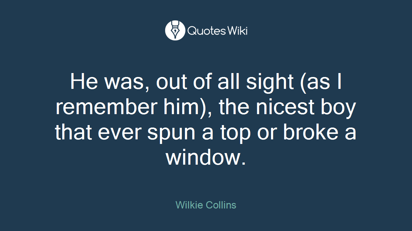 He was, out of all sight (as I remember him), the nicest boy that ever spun a top or broke a window.