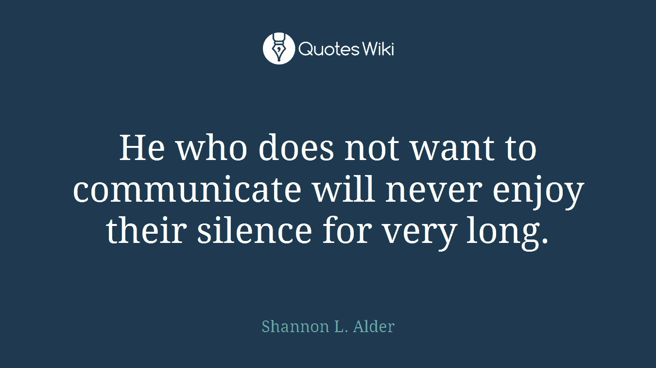 He who does not want to communicate will never enjoy their silence for very long.