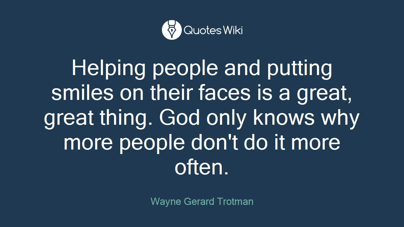 Helping people and putting smiles on their faces is a great, great thing. God only knows why more people don't do it more often.