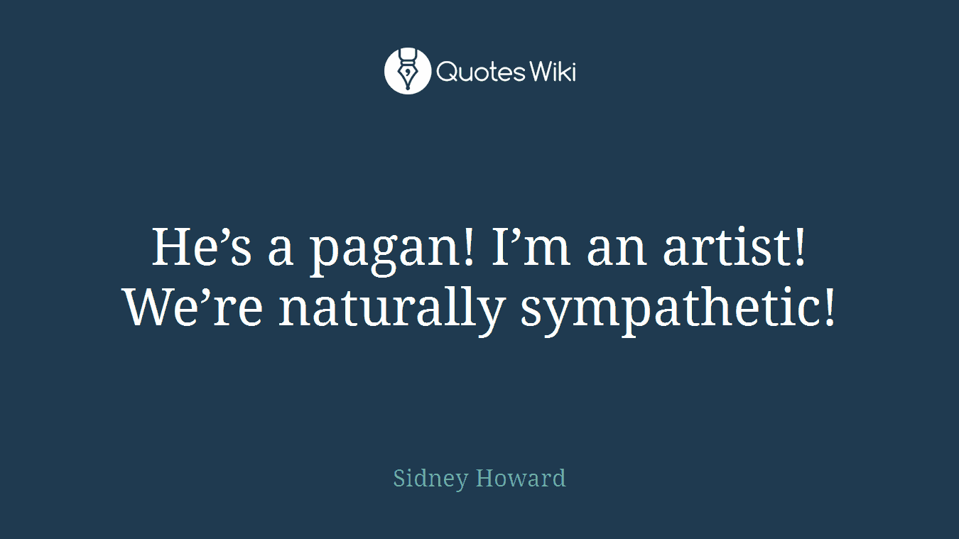 He's a pagan! I'm an artist! We're naturally sympathetic!