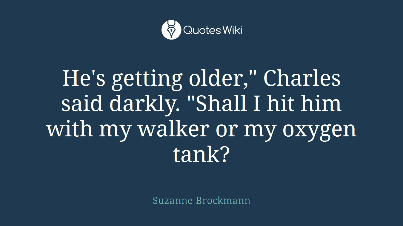 """He's getting older,"""" Charles said darkly. """"Shall I hit him with my walker or my oxygen tank?"""