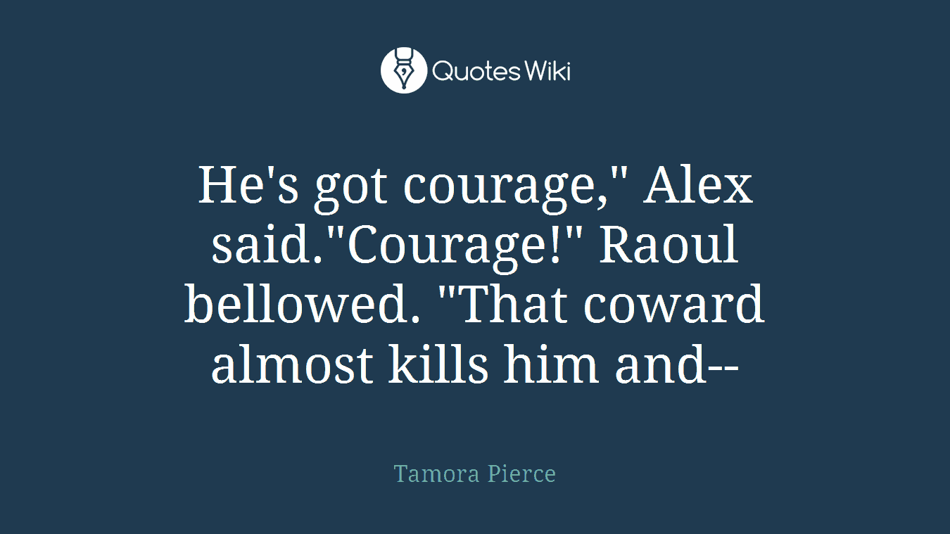 "He's got courage,"" Alex said.""Courage!"" Raoul bellowed. ""That coward almost kills him and--"
