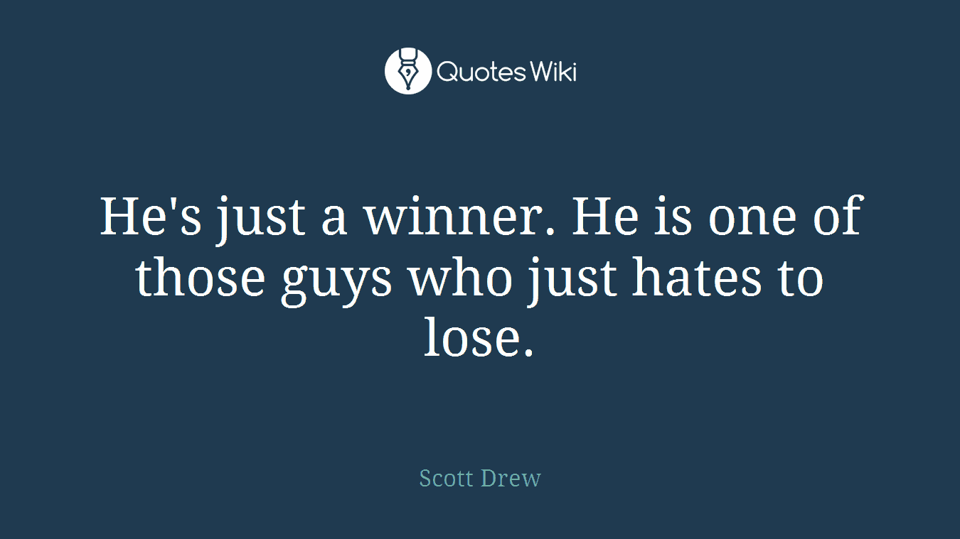 He's just a winner. He is one of those guys who just hates to lose.