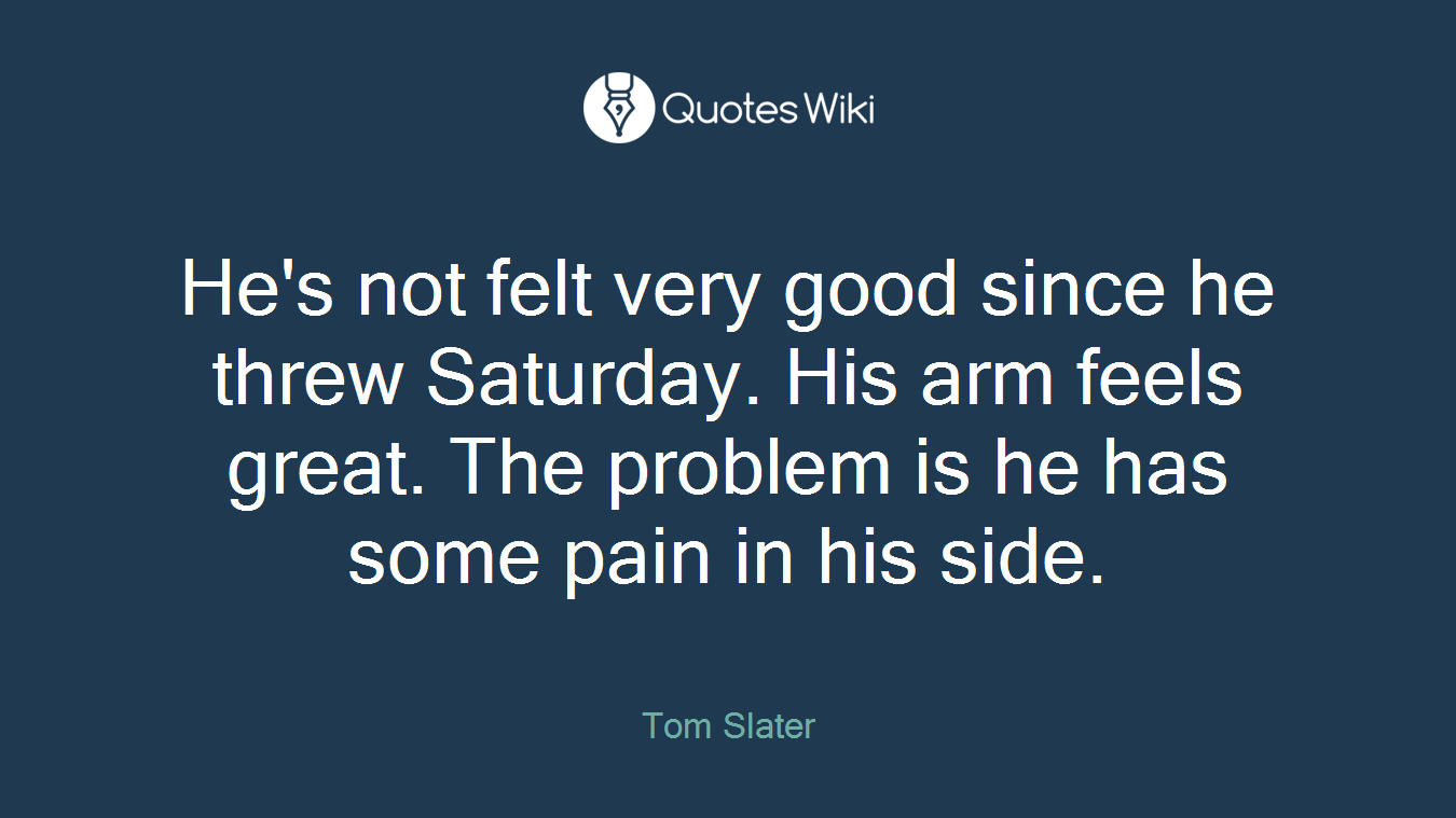 He's not felt very good since he threw Saturday. His arm feels great. The problem is he has some pain in his side.