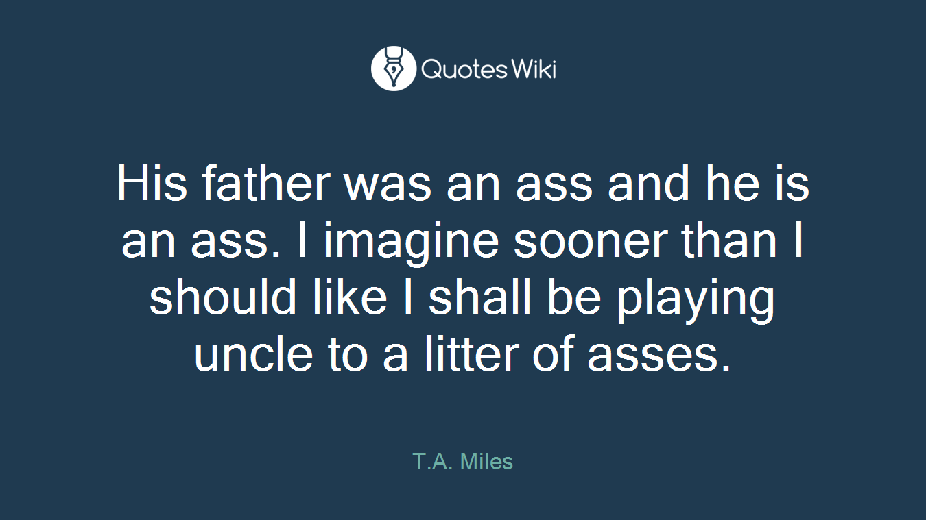 His father was an ass and he is an ass. I imagine sooner than I should like I shall be playing uncle to a litter of asses.