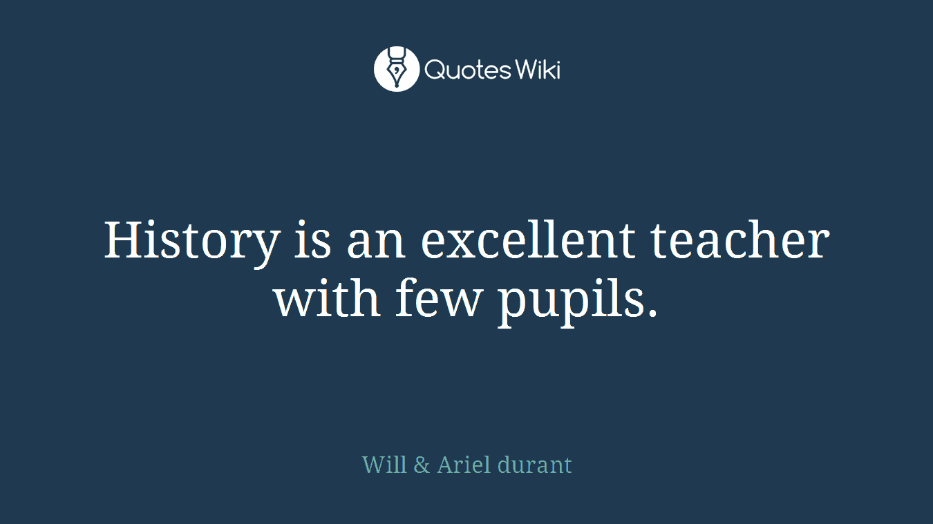 History is an excellent teacher with few pupils.
