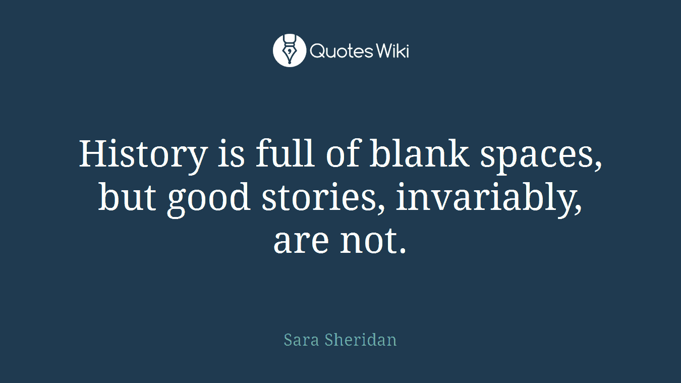 History is full of blank spaces, but good stories, invariably, are not.