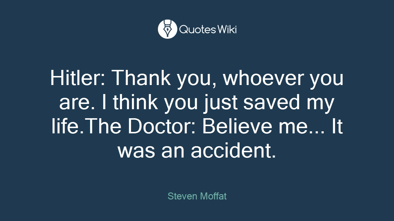 Hitler: Thank you, whoever you are. I think you just saved my life.The Doctor: Believe me... It was an accident.