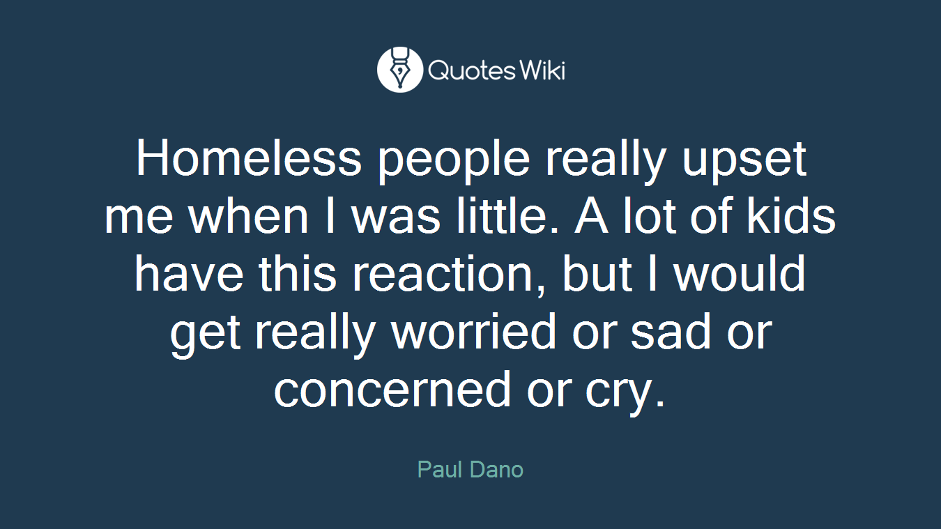 Homeless people really upset me when I was little. A lot of kids have this reaction, but I would get really worried or sad or concerned or cry.