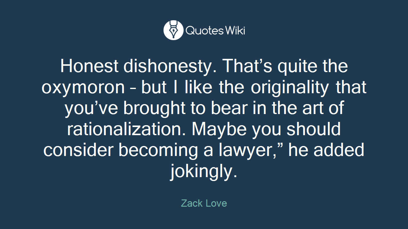 "Honest dishonesty. That's quite the oxymoron – but I like the originality that you've brought to bear in the art of rationalization. Maybe you should consider becoming a lawyer,"" he added jokingly."