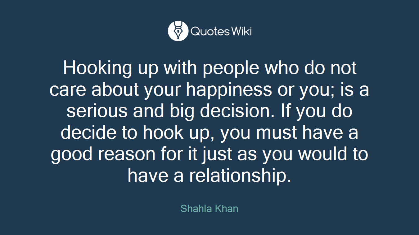 Hooking up with people who do not care about your happiness or you; is a serious and big decision. If you do decide to hook up, you must have a good reason for it just as you would to have a relationship.