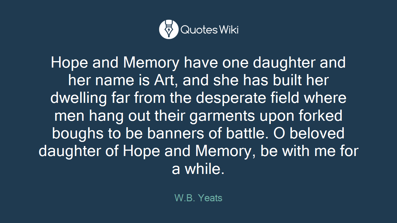 Hope and Memory have one daughter and her name is Art, and she has built her dwelling far from the desperate field where men hang out their garments upon forked boughs to be banners of battle. O beloved daughter of Hope and Memory, be with me for a while.