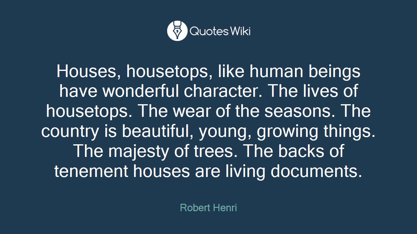 Houses, housetops, like human beings have wonderful character. The lives of housetops. The wear of the seasons. The country is beautiful, young, growing things. The majesty of trees. The backs of tenement houses are living documents.