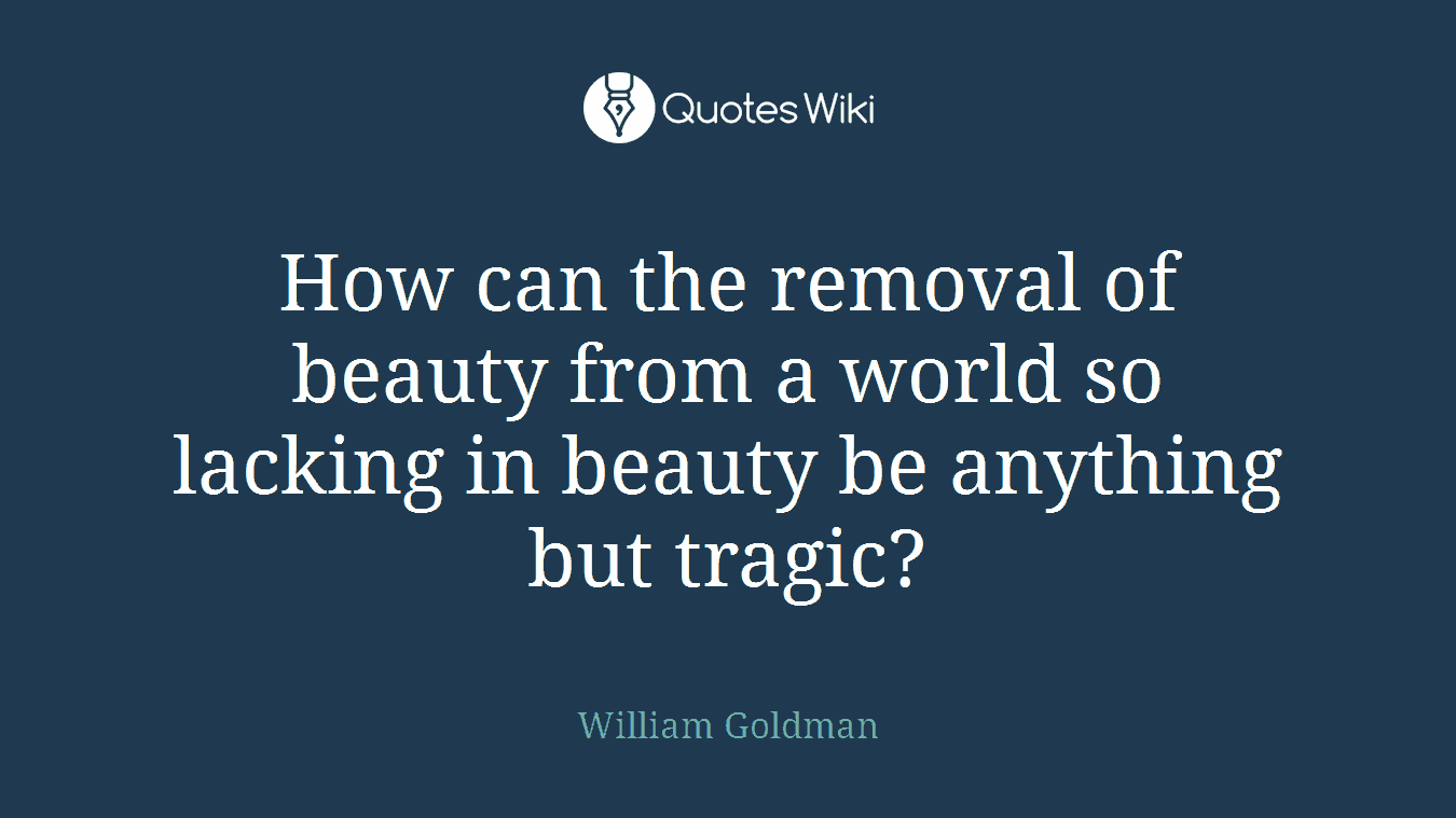 How can the removal of beauty from a world so lacking in beauty be anything but tragic?