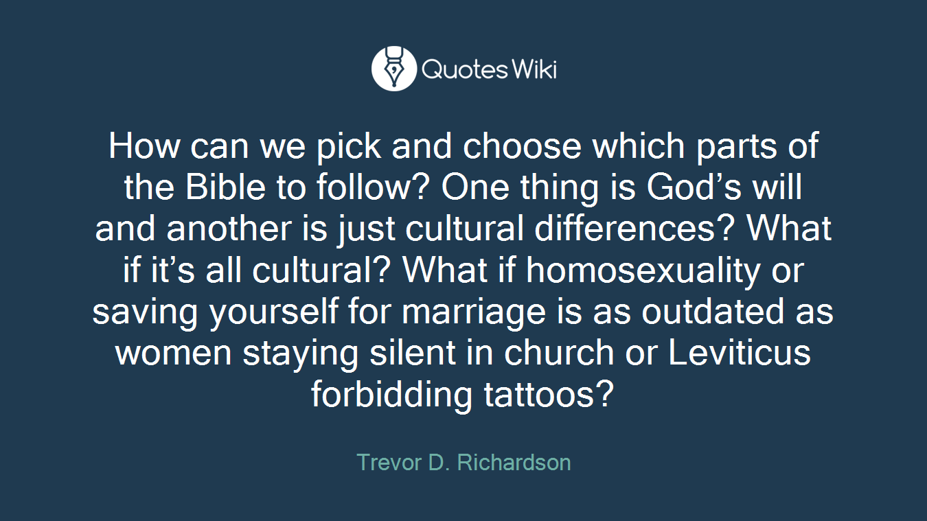 How can we pick and choose which parts of the Bible to follow? One thing is God's will and another is just cultural differences? What if it's all cultural? What if homosexuality or saving yourself for marriage is as outdated as women staying silent in church or Leviticus forbidding tattoos?