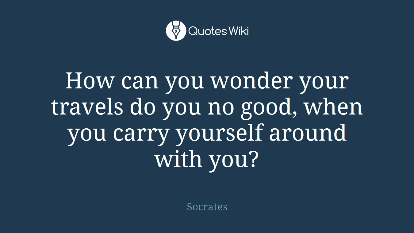 How can you wonder your travels do you no good, when you carry yourself around with you?
