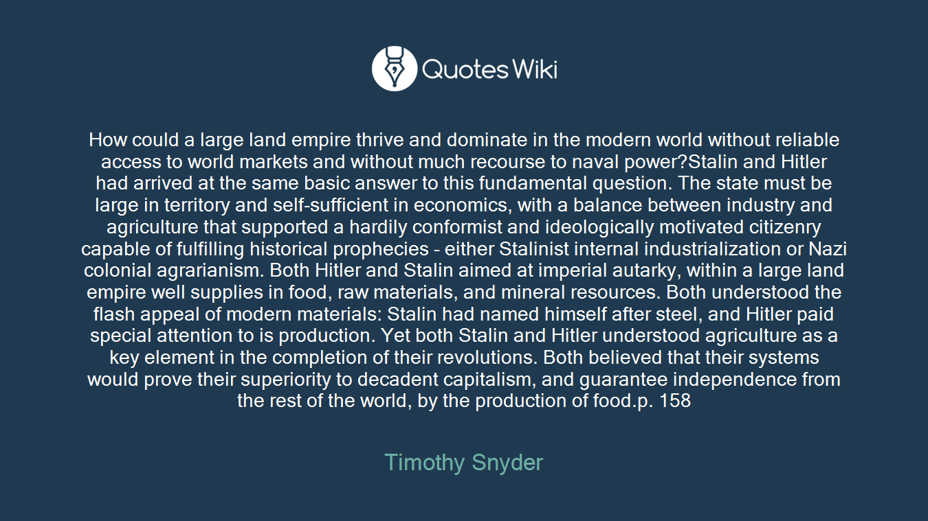 How could a large land empire thrive and dominate in the modern world without reliable access to world markets and without much recourse to naval power?Stalin and Hitler had arrived at the same basic answer to this fundamental question. The state must be large in territory and self-sufficient in economics, with a balance between industry and agriculture that supported a hardily conformist and ideologically motivated citizenry capable of fulfilling historical prophecies - either Stalinist internal industrialization or Nazi colonial agrarianism. Both Hitler and Stalin aimed at imperial autarky, within a large land empire well supplies in food, raw materials, and mineral resources. Both understood the flash appeal of modern materials: Stalin had named himself after steel, and Hitler paid special attention to is production. Yet both Stalin and Hitler understood agriculture as a key element in the completion of their revolutions. Both believed that their systems would prove their superiority to decadent capitalism, and guarantee independence from the rest of the world, by the production of food.p. 158