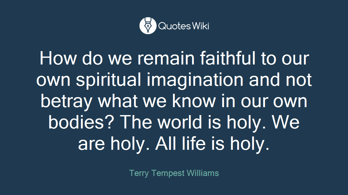 How do we remain faithful to our own spiritual imagination and not betray what we know in our own bodies? The world is holy. We are holy. All life is holy.