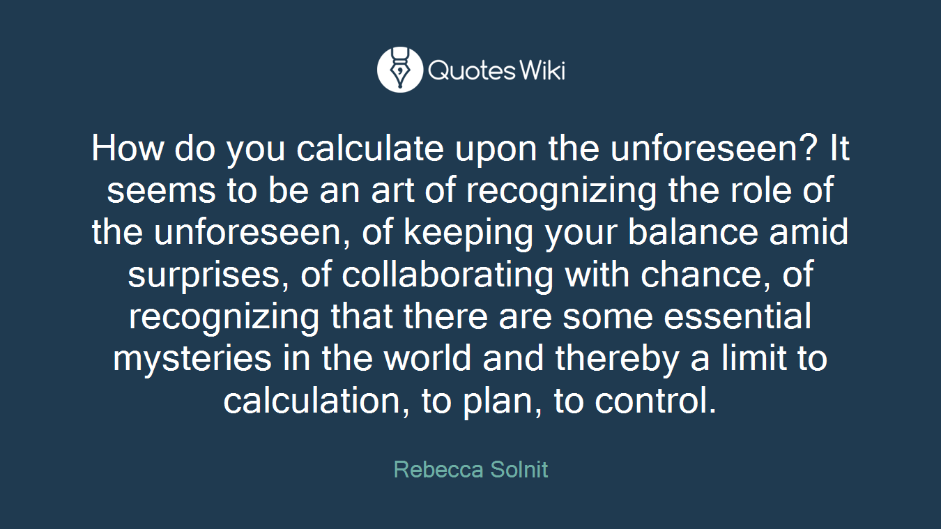 How do you calculate upon the unforeseen? It seems to be an art of recognizing the role of the unforeseen, of keeping your balance amid surprises, of collaborating with chance, of recognizing that there are some essential mysteries in the world and thereby a limit to calculation, to plan, to control.