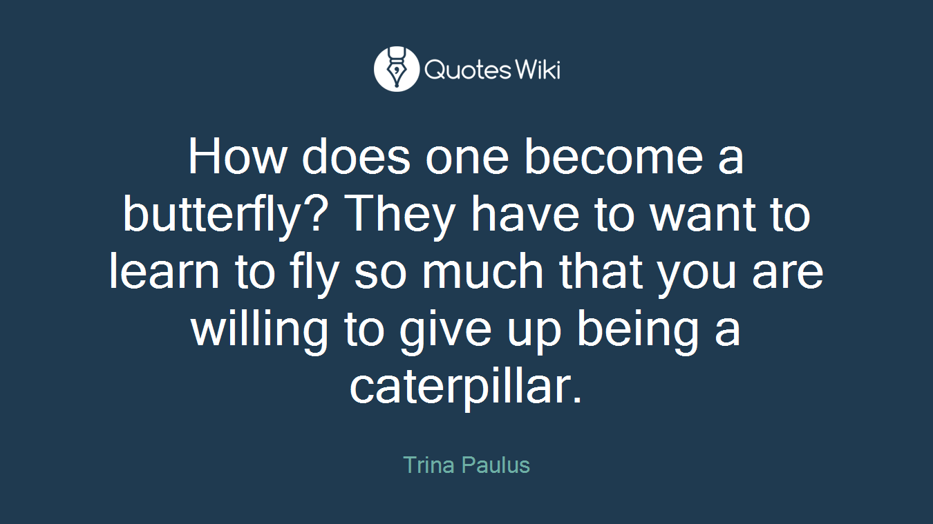 How does one become a butterfly? They have to want to learn to fly so much that you are willing to give up being a caterpillar.