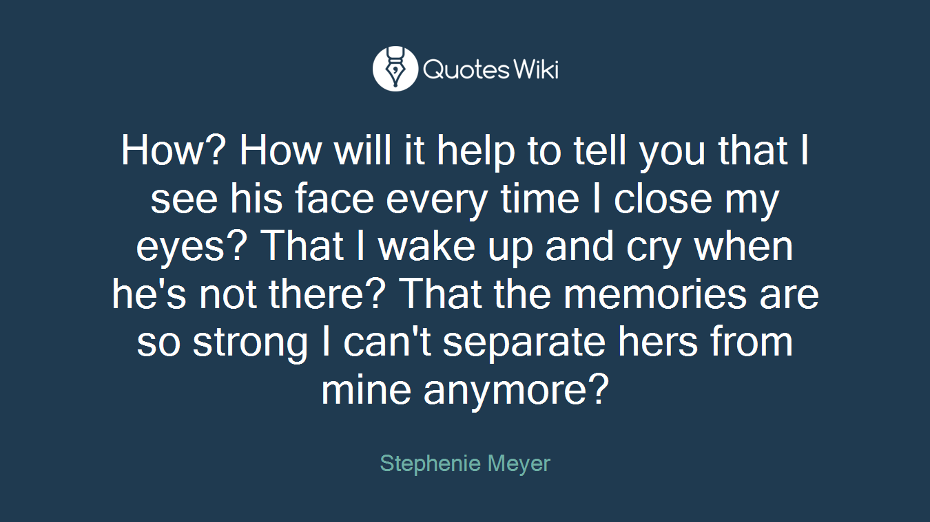 How? How will it help to tell you that I see his face every time I close my eyes? That I wake up and cry when he's not there? That the memories are so strong I can't separate hers from mine anymore?