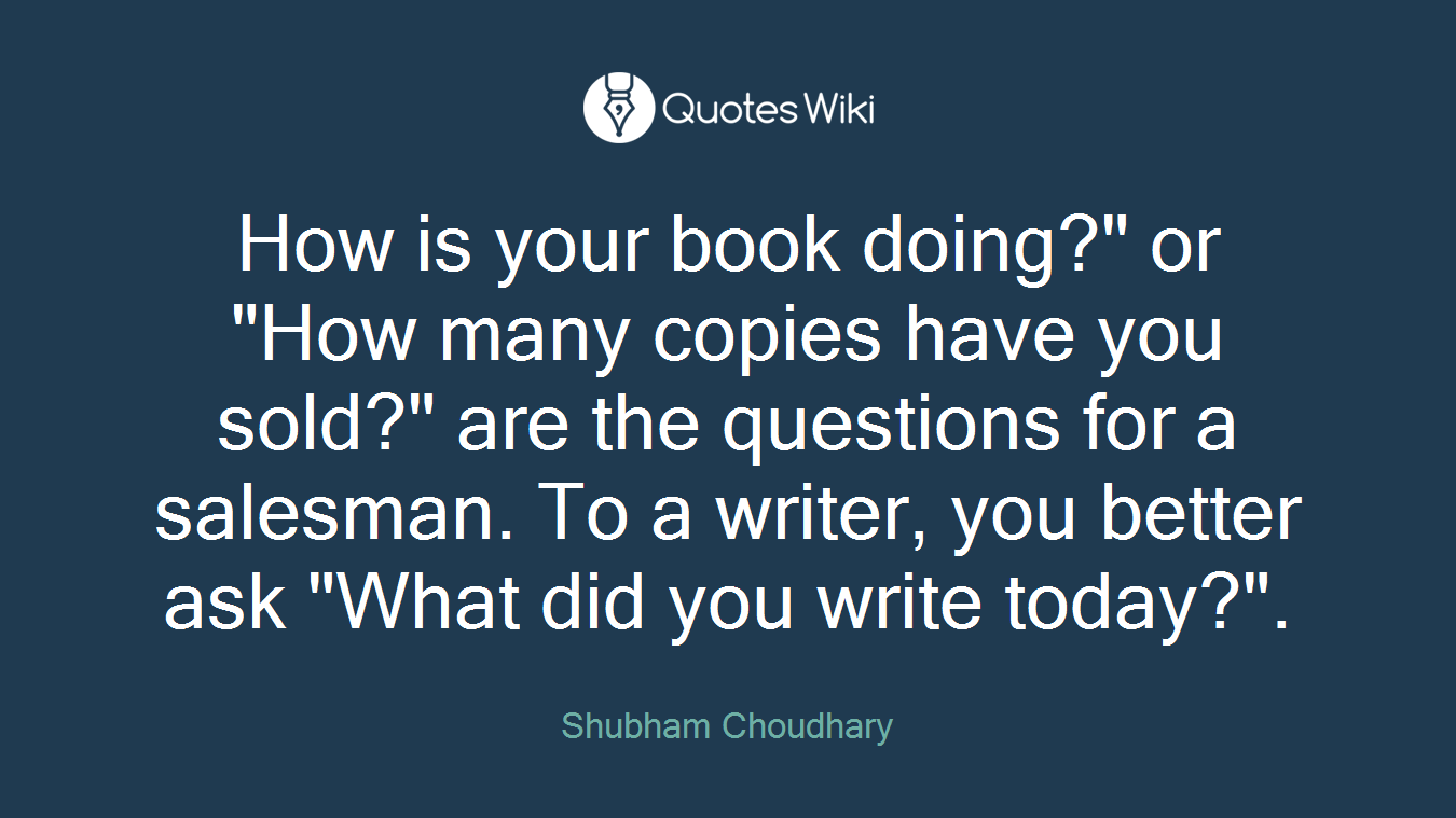 """How is your book doing?"""" or """"How many copies have you sold?"""" are the questions for a salesman. To a writer, you better ask """"What did you write today?""""."""