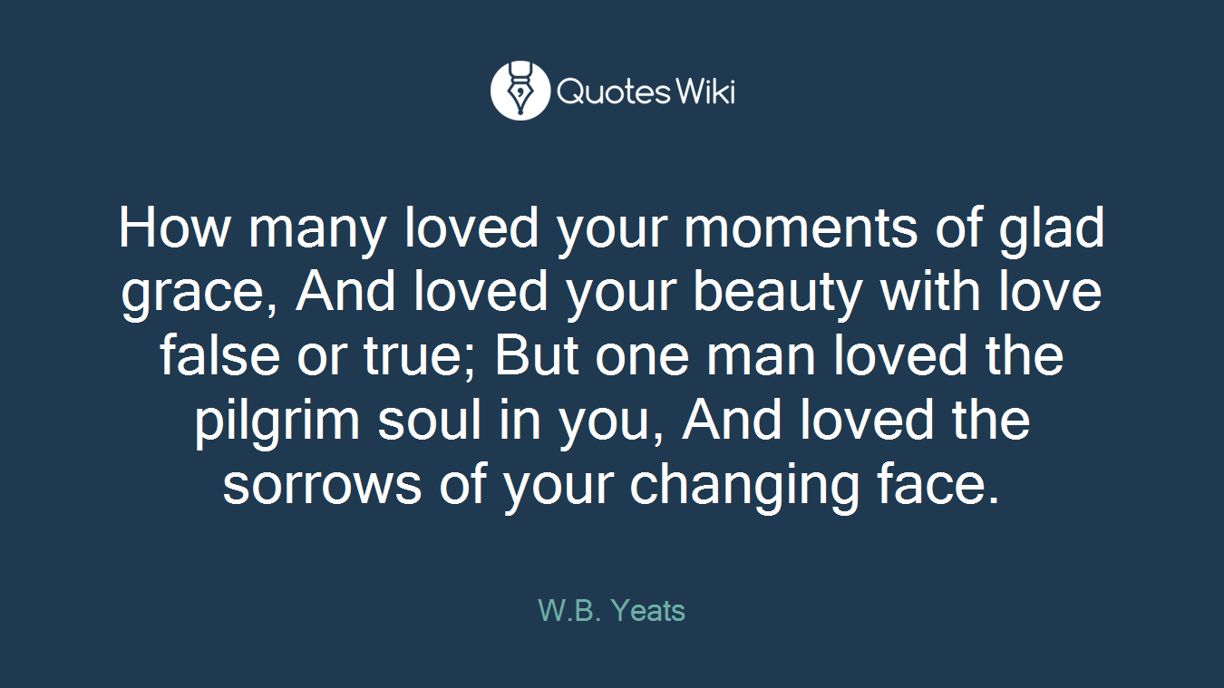 How many loved your moments of glad grace, And loved your beauty with love false or true; But one man loved the pilgrim soul in you, And loved the sorrows of your changing face.