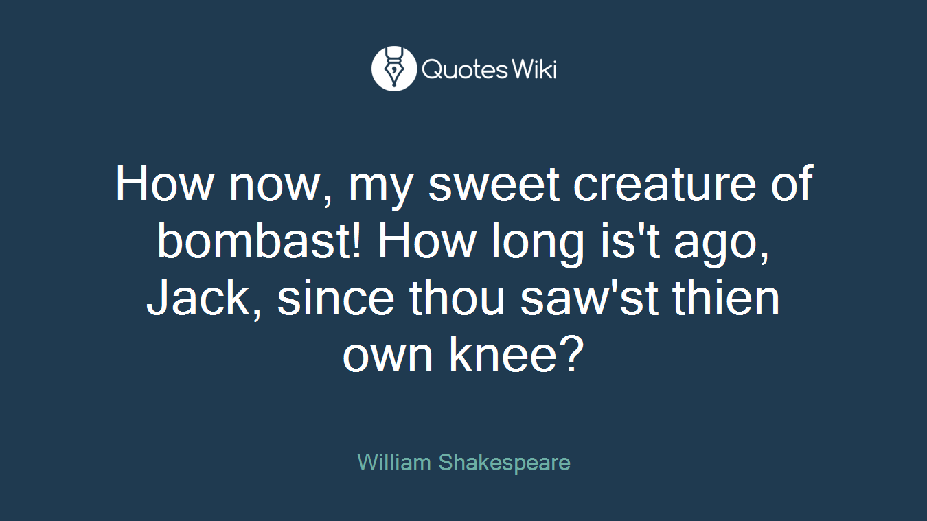 How now, my sweet creature of bombast! How long is't ago, Jack, since thou saw'st thien own knee?