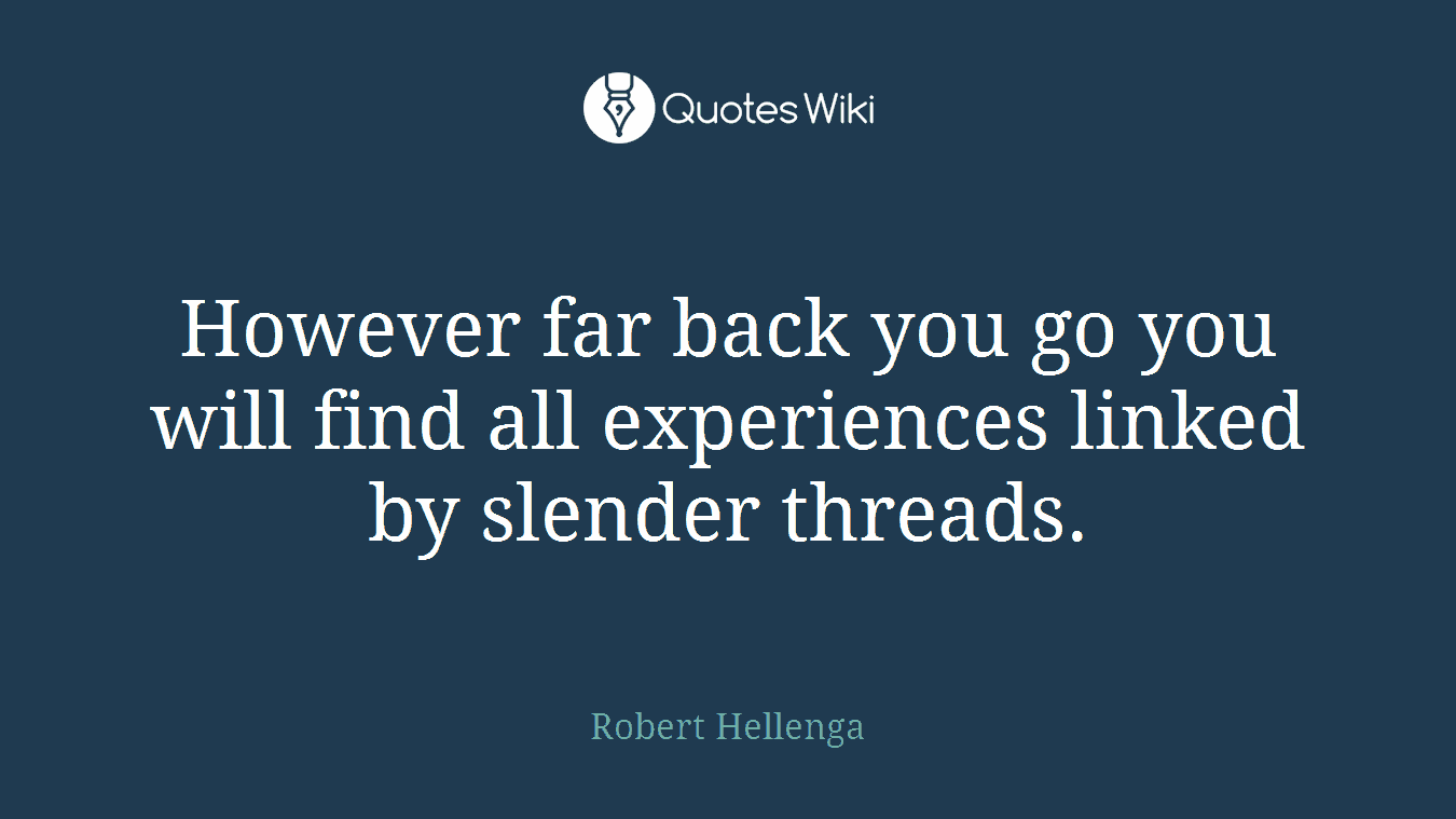 However far back you go you will find all experiences linked by slender threads.