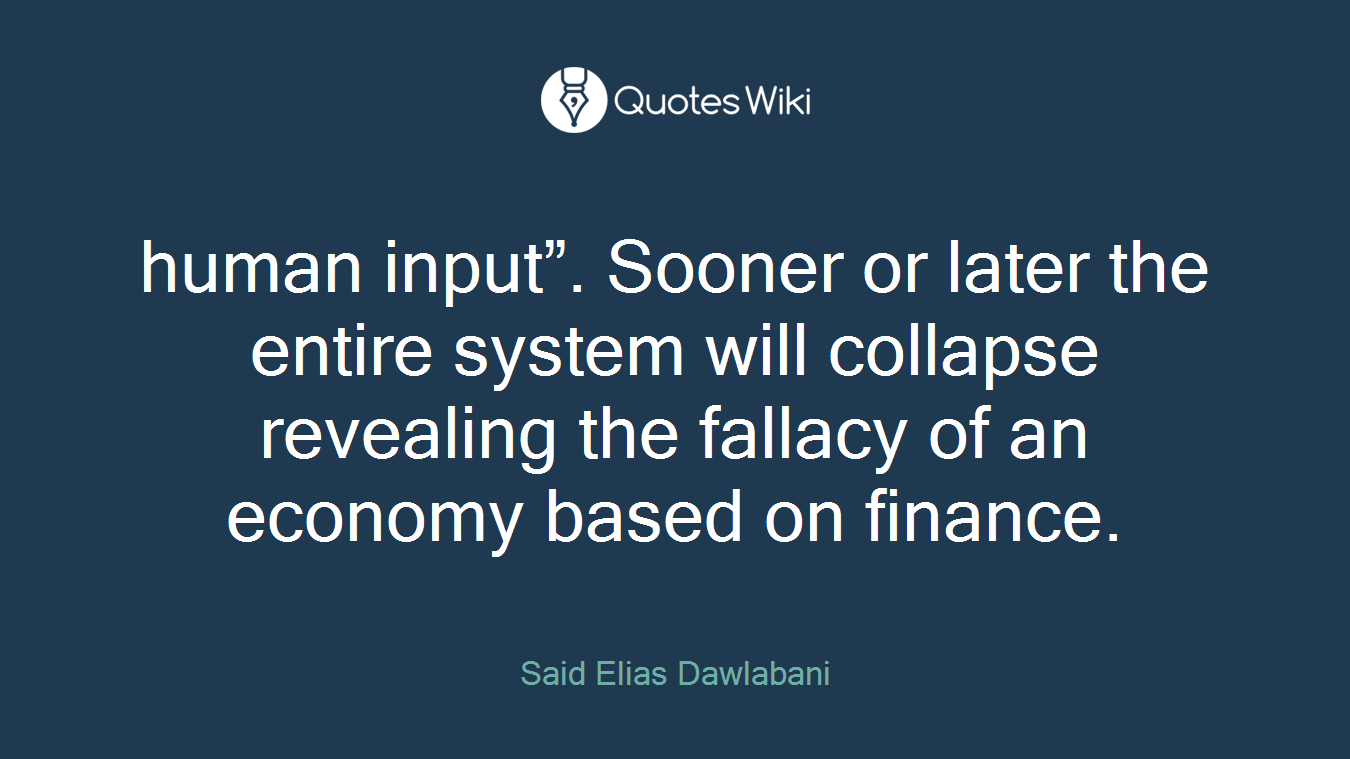 "human input"". Sooner or later the entire system will collapse revealing the fallacy of an economy based on finance."