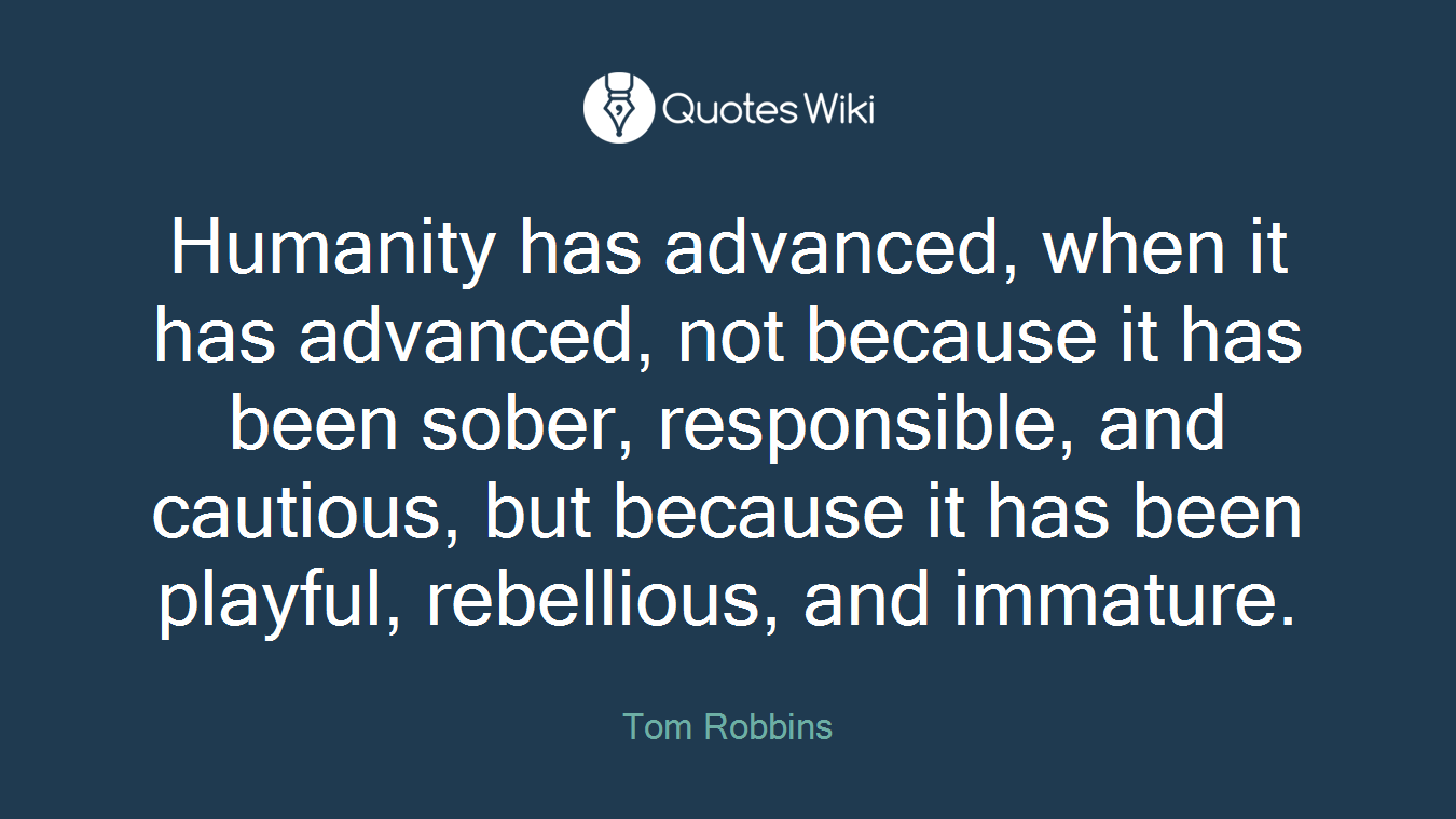Humanity has advanced, when it has advanced, not because it has been sober, responsible, and cautious, but because it has been playful, rebellious, and immature.
