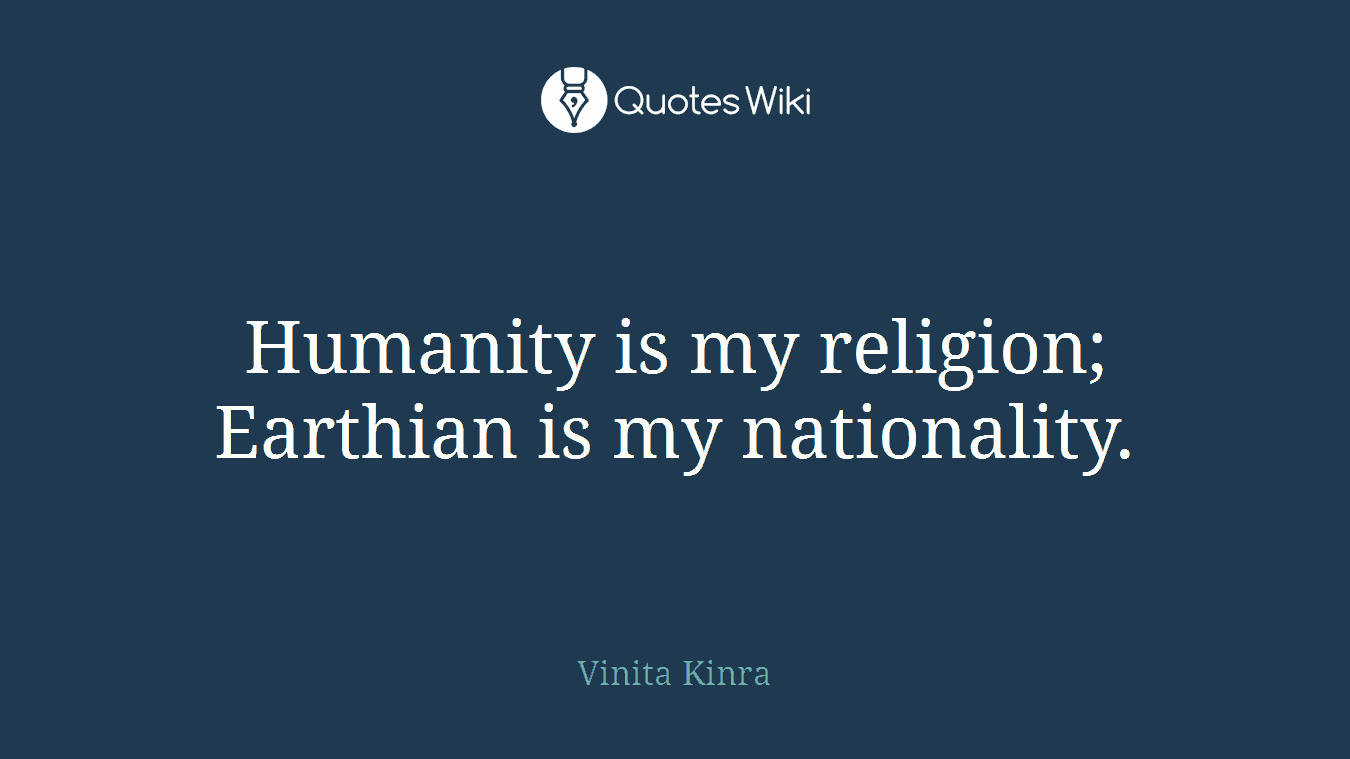 Humanity is my religion; Earthian is my nationality.