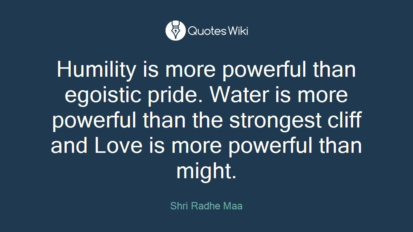 Humility is more powerful than egoistic pride. Water is more powerful than the strongest cliff and Love is more powerful than might.