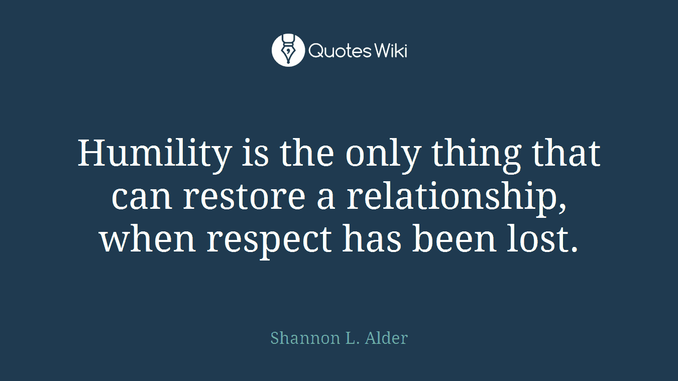 Humility is the only thing that can restore a relationship, when respect has been lost.