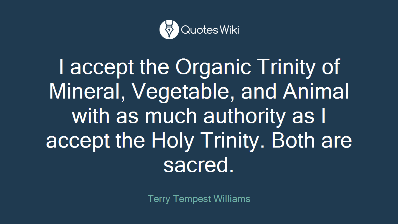 I accept the Organic Trinity of Mineral, Vegetable, and Animal with as much authority as I accept the Holy Trinity. Both are sacred.