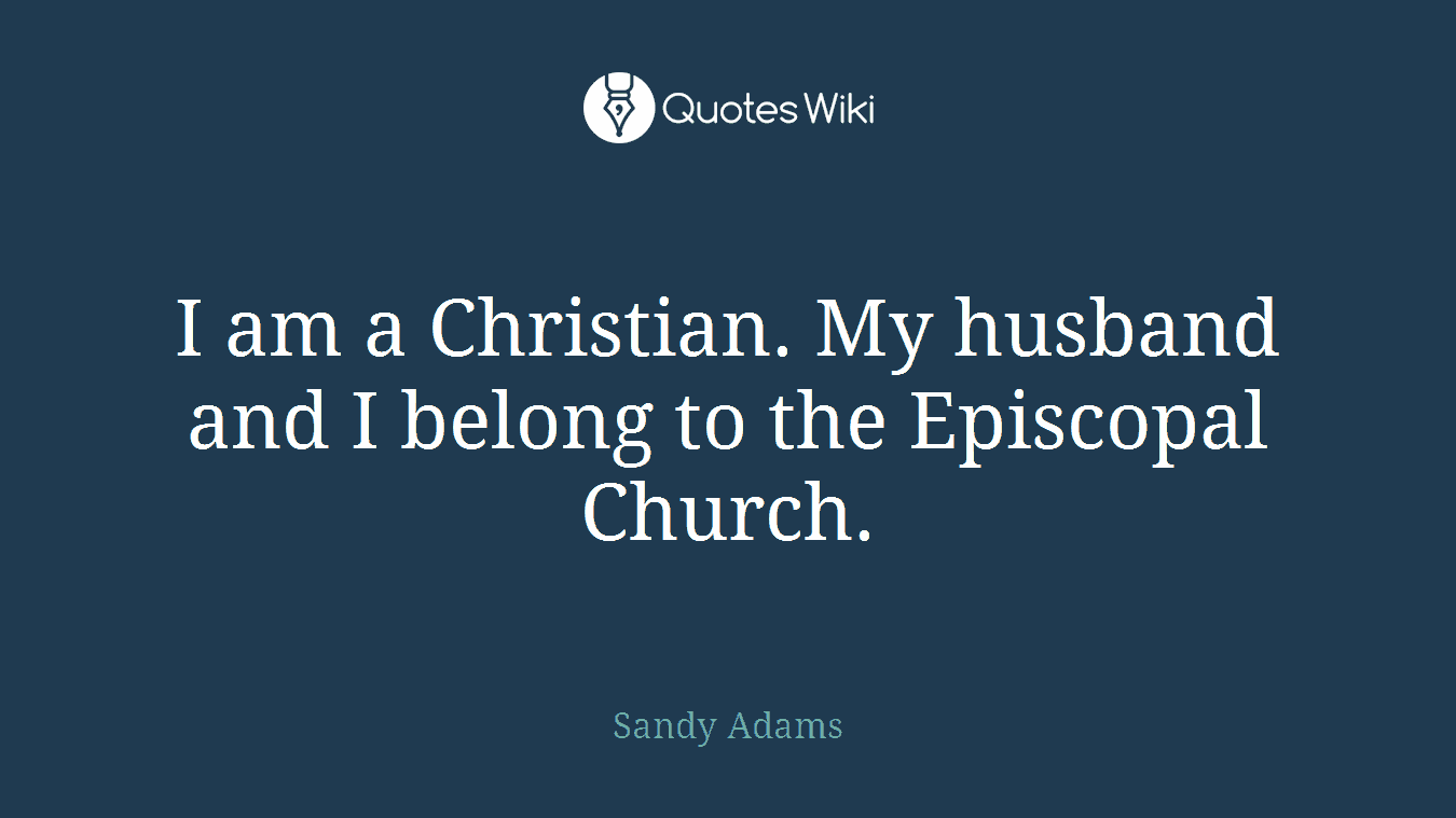 I am a Christian. My husband and I belong to the Episcopal Church.