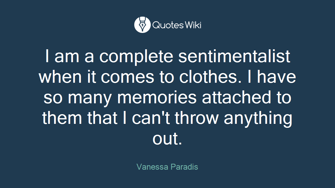 I am a complete sentimentalist when it comes to clothes. I have so many memories attached to them that I can't throw anything out.