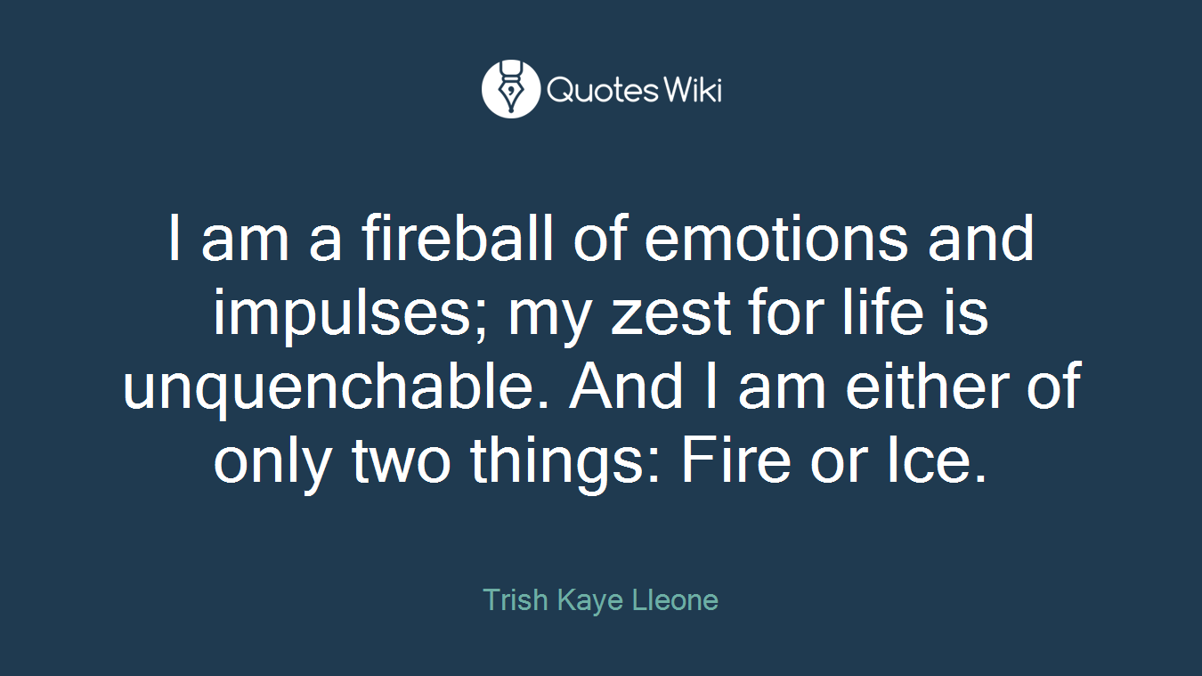I am a fireball of emotions and impulses; my zest for life is unquenchable. And I am either of only two things: Fire or Ice.